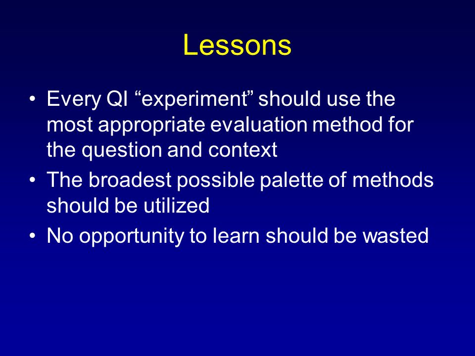 Lessons Every QI experiment should use the most appropriate evaluation method for the question and context.