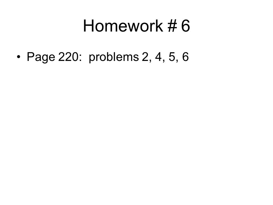 Homework # 6 Page 220: problems 2, 4, 5, 6