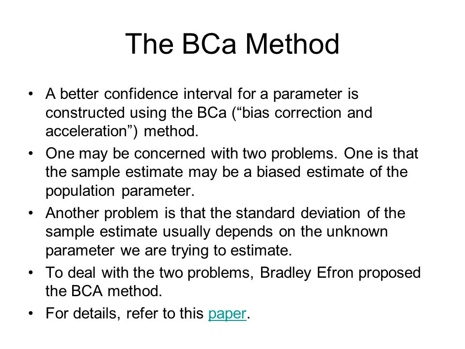 The BCa Method A better confidence interval for a parameter is constructed using the BCa ( bias correction and acceleration ) method.