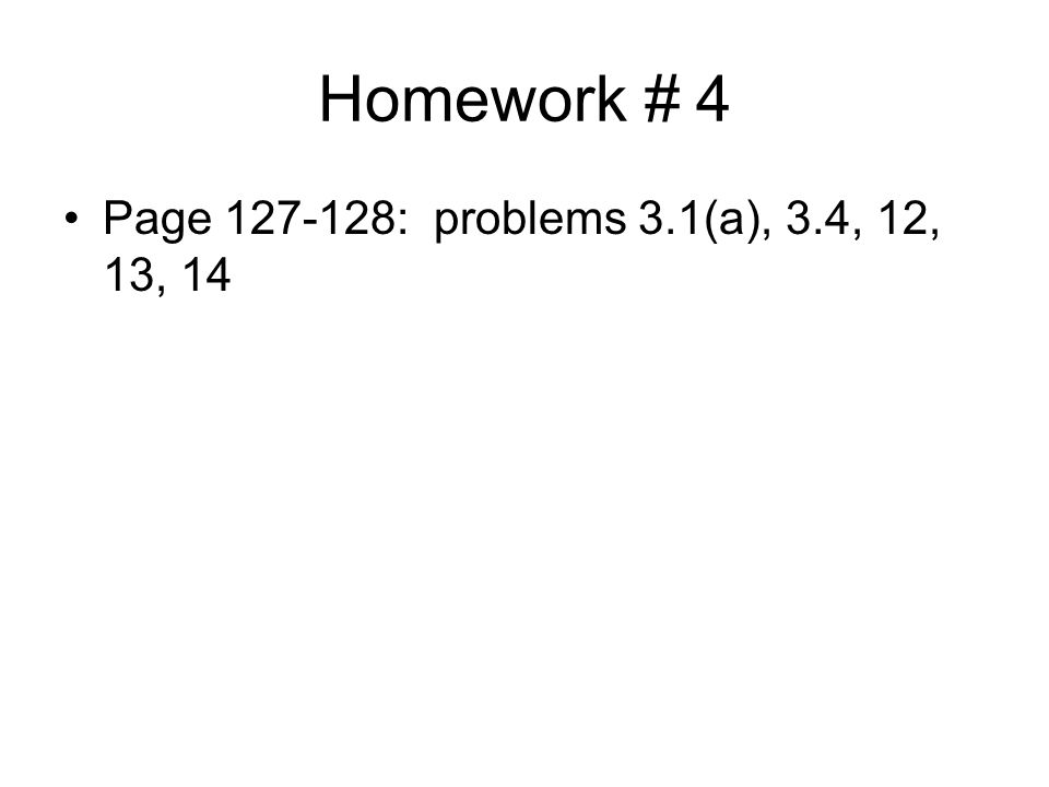 Homework # 4 Page 127-128: problems 3.1(a), 3.4, 12, 13, 14