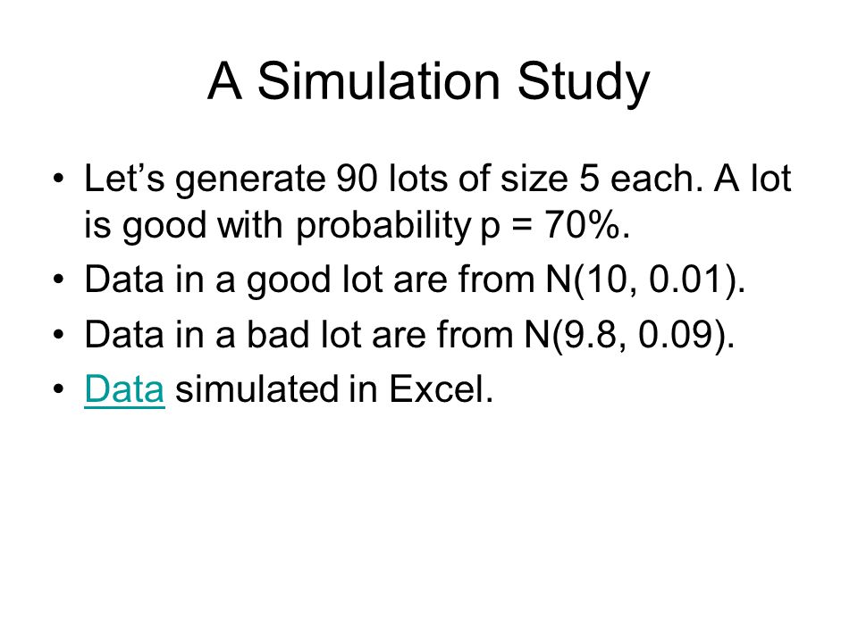 A Simulation Study Let's generate 90 lots of size 5 each. A lot is good with probability p = 70%. Data in a good lot are from N(10, 0.01).