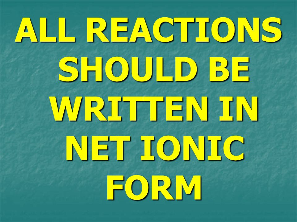 ALL REACTIONS SHOULD BE WRITTEN IN NET IONIC FORM