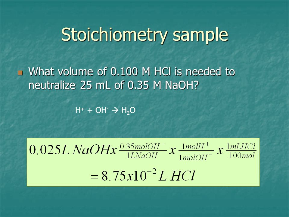 Stoichiometry sample What volume of 0.100 M HCl is needed to neutralize 25 mL of 0.35 M NaOH.