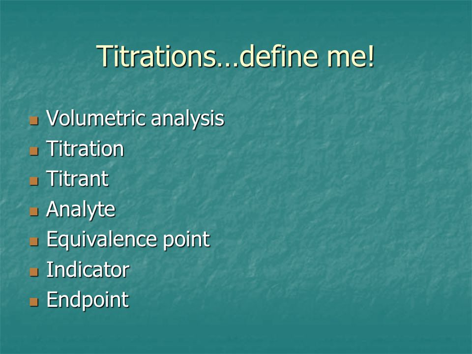 Titrations…define me! Volumetric analysis Titration Titrant Analyte
