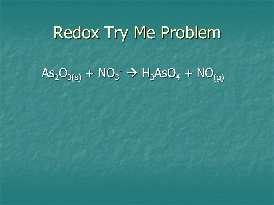 Redox Try Me Problem As2O3(s) + NO3-  H3AsO4 + NO(g)