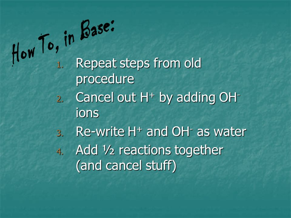 How To, in Base: Repeat steps from old procedure. Cancel out H+ by adding OH- ions. Re-write H+ and OH- as water.