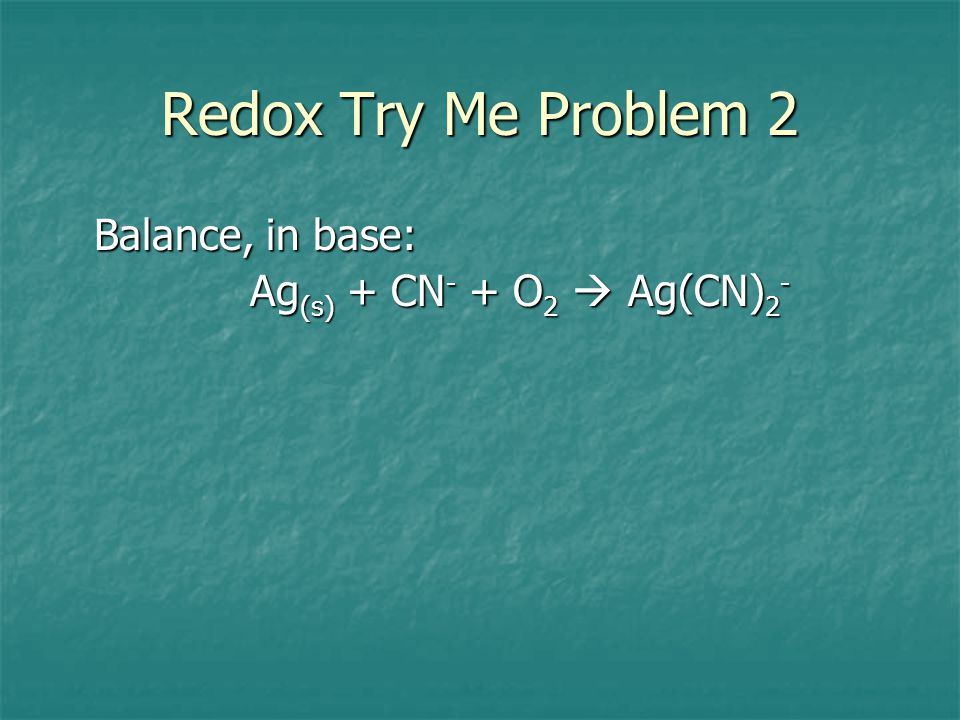 Redox Try Me Problem 2 Balance, in base: Ag(s) + CN- + O2  Ag(CN)2-