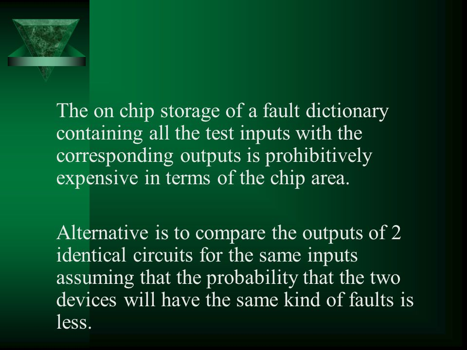 The on chip storage of a fault dictionary containing all the test inputs with the corresponding outputs is prohibitively expensive in terms of the chip area.