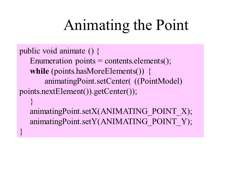 Animating the Point public void animate () {