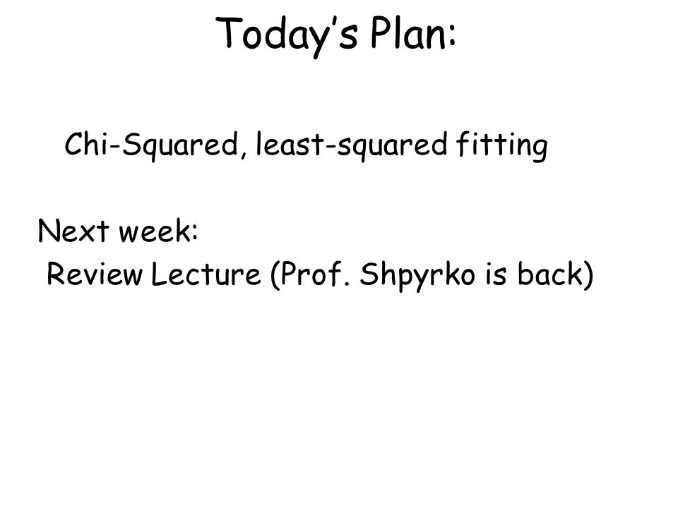 Today's Plan: Chi-Squared, least-squared fitting Next week: Review Lecture (Prof. Shpyrko is back)