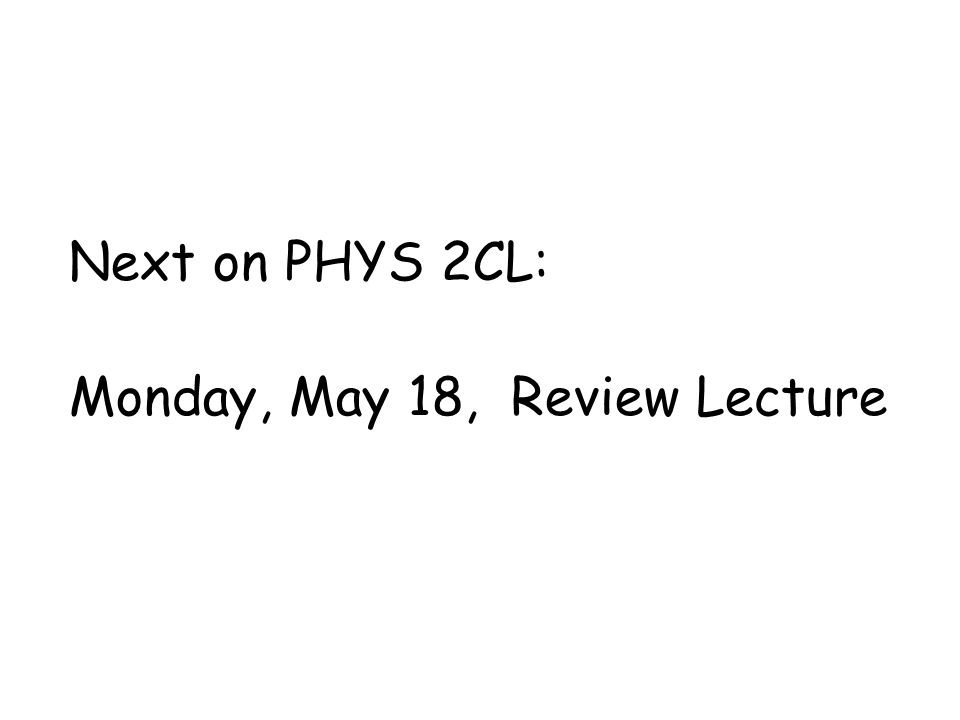 Next on PHYS 2CL: Monday, May 18, Review Lecture