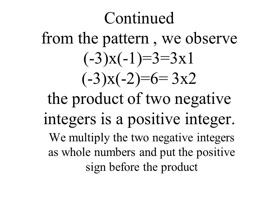 Continued from the pattern , we observe (-3)x(-1)=3=3x1 (-3)x(-2)=6= 3x2 the product of two negative integers is a positive integer.