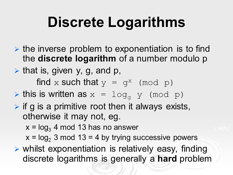 Discrete Logarithms the inverse problem to exponentiation is to find the discrete logarithm of a number modulo p.