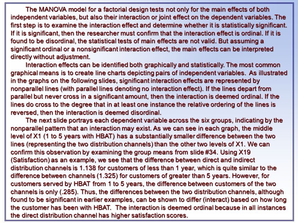 The MANOVA model for a factorial design tests not only for the main effects of both independent variables, but also their interaction or joint effect on the dependent variables. The first step is to examine the interaction effect and determine whether it is statistically significant. If it is significant, then the researcher must confirm that the interaction effect is ordinal. If it is found to be disordinal, the statistical tests of main effects are not valid. But assuming a significant ordinal or a nonsignificant interaction effect, the main effects can be interpreted directly without adjustment.