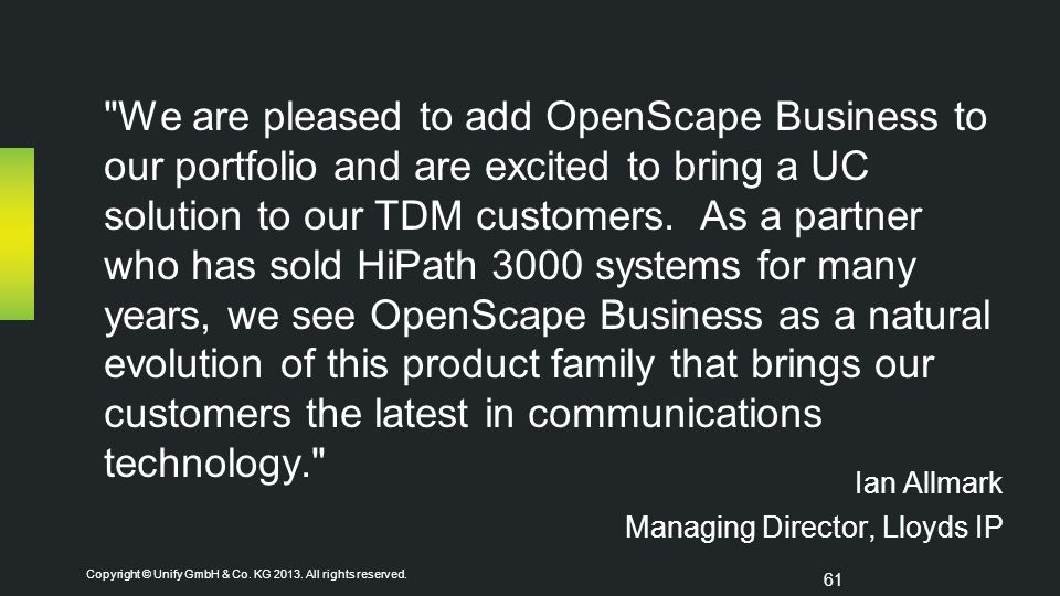 We are pleased to add OpenScape Business to our portfolio and are excited to bring a UC solution to our TDM customers. As a partner who has sold HiPath 3000 systems for many years, we see OpenScape Business as a natural evolution of this product family that brings our customers the latest in communications technology.