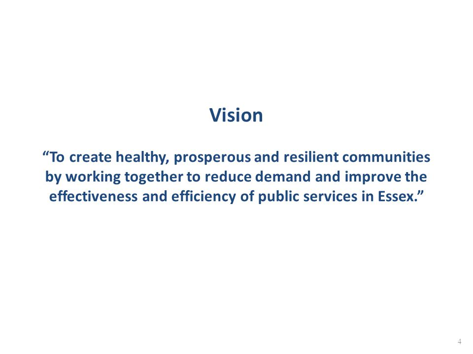 Vision To create healthy, prosperous and resilient communities by working together to reduce demand and improve the effectiveness and efficiency of public services in Essex.