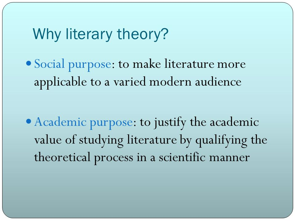 Why literary theory Social purpose: to make literature more applicable to a varied modern audience.