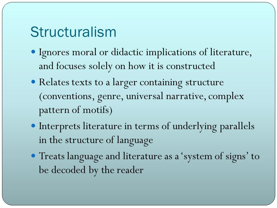 Structuralism Ignores moral or didactic implications of literature, and focuses solely on how it is constructed.