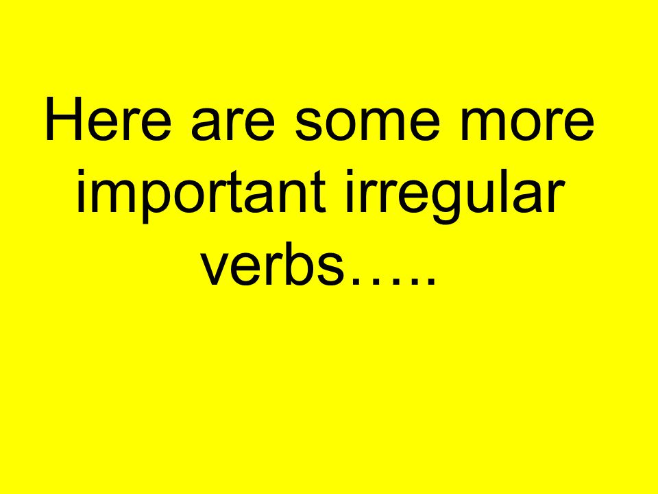 Here are some more important irregular verbs…..