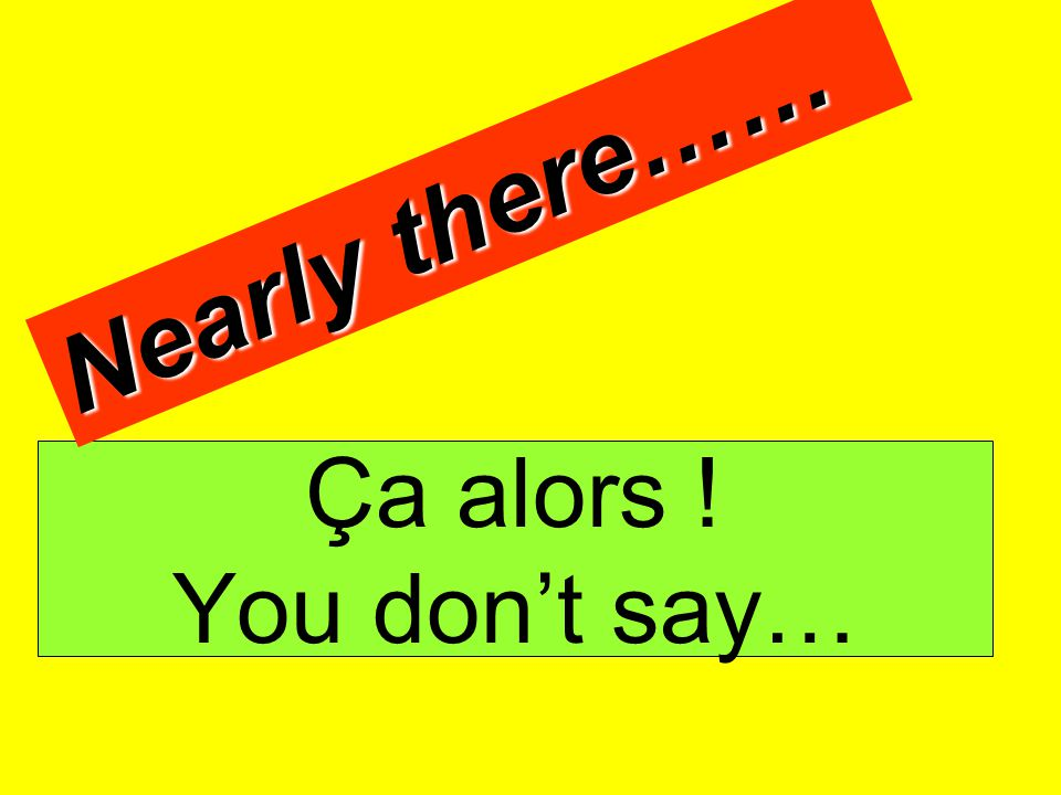 Nearly there…… Ça alors ! You don't say…