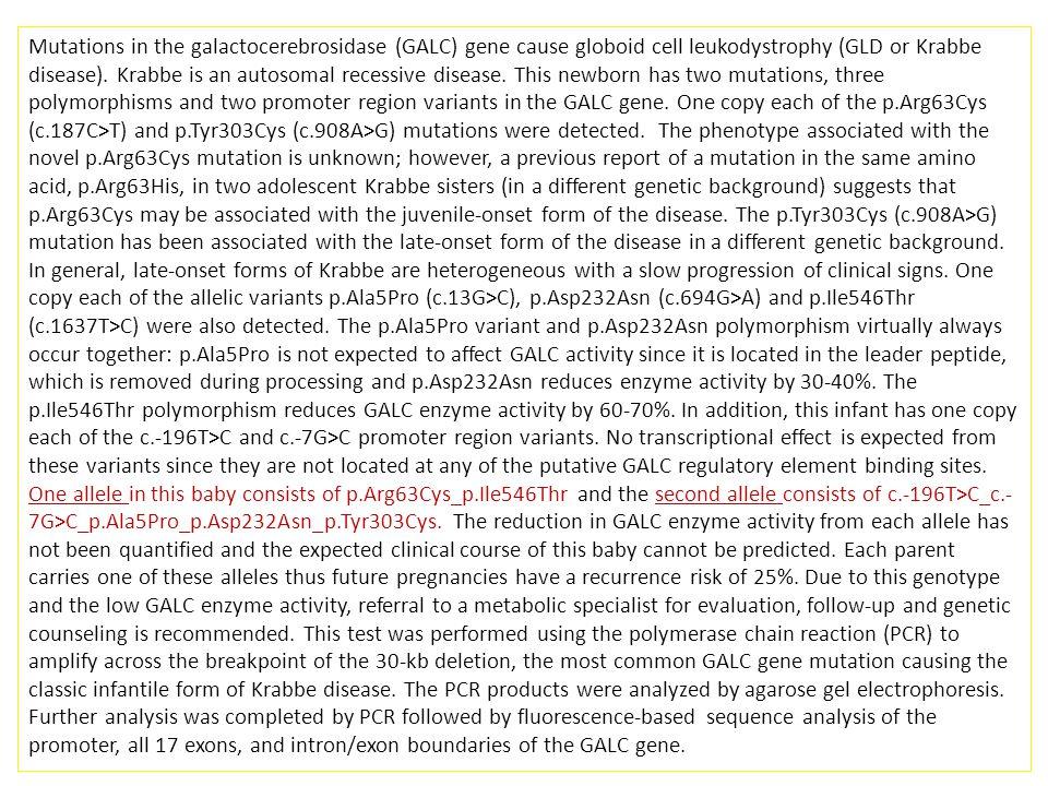 Mutations in the galactocerebrosidase (GALC) gene cause globoid cell leukodystrophy (GLD or Krabbe disease).