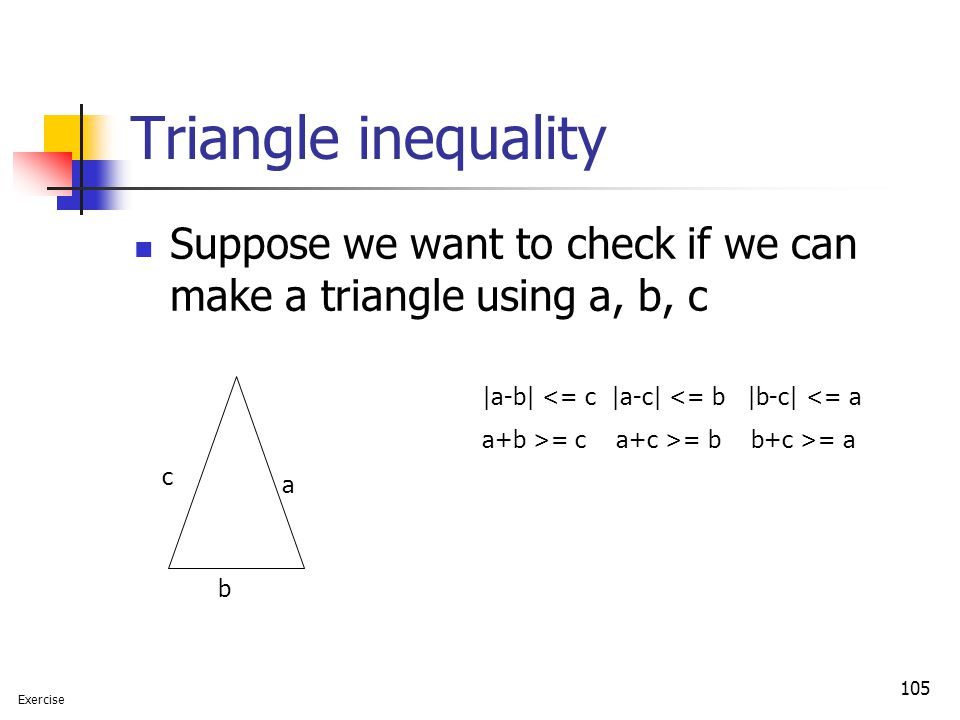 Triangle inequality Suppose we want to check if we can make a triangle using a, b, c. |a-b| <= c |a-c| <= b |b-c| <= a.