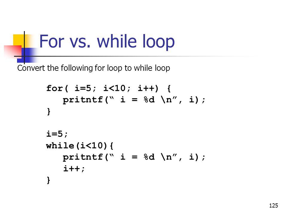 For vs. while loop for( i=5; i<10; i++) { pritntf( i = %d \n , i);