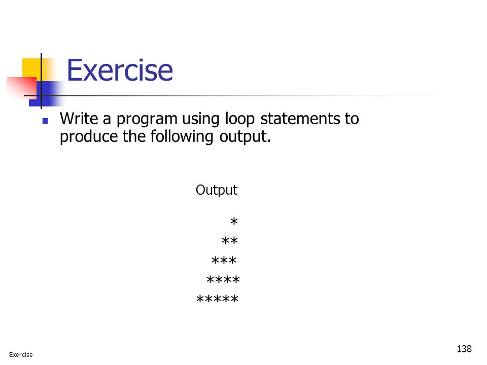 Exercise Write a program using loop statements to produce the following output. Output. * ** ***