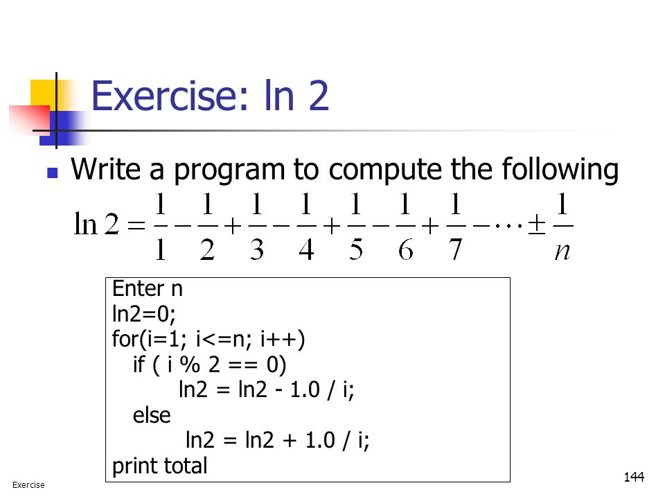 Exercise: ln 2 Write a program to compute the following Enter n ln2=0;