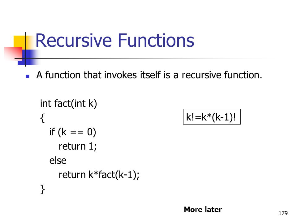 Recursive Functions A function that invokes itself is a recursive function. int fact(int k) { if (k == 0)