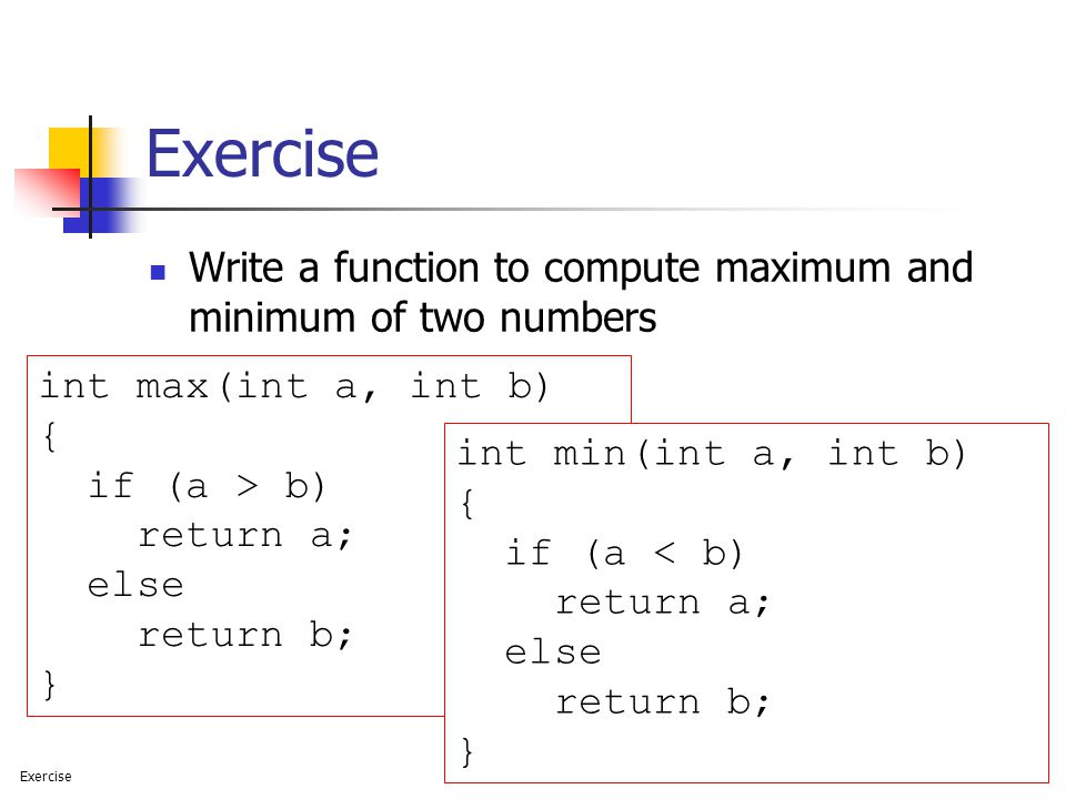 Exercise Write a function to compute maximum and minimum of two numbers. int max(int a, int b) { if (a > b)