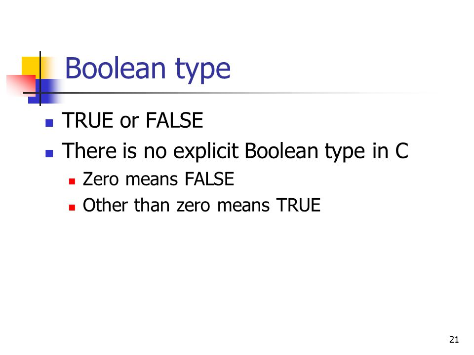 Boolean type TRUE or FALSE There is no explicit Boolean type in C