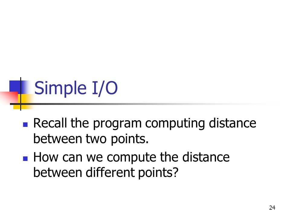 Simple I/O Recall the program computing distance between two points.