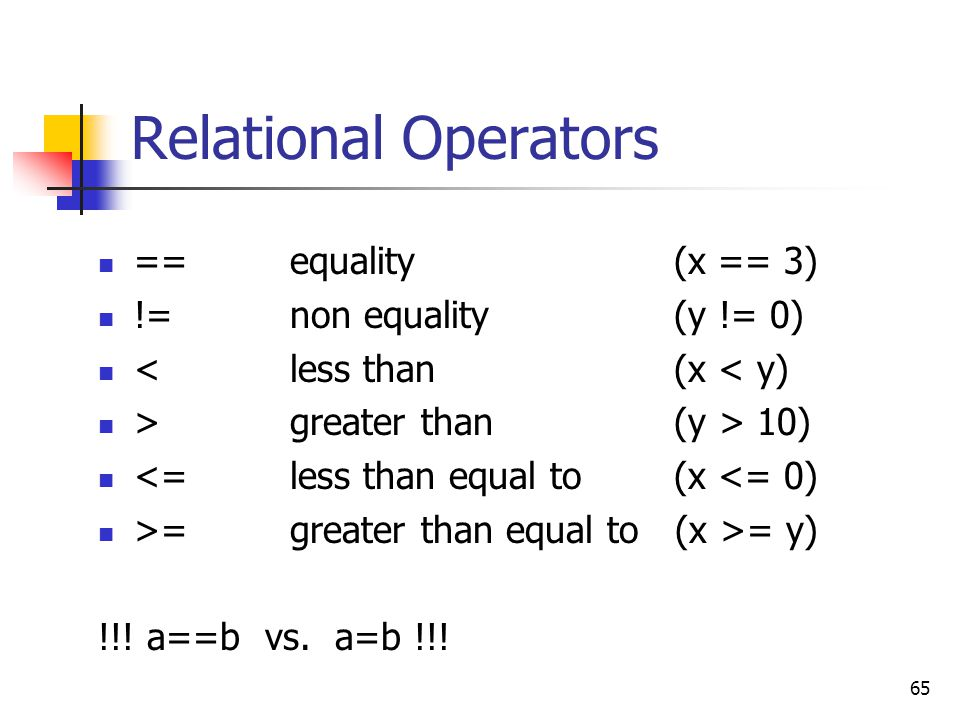 Relational Operators == equality (x == 3) != non equality (y != 0)