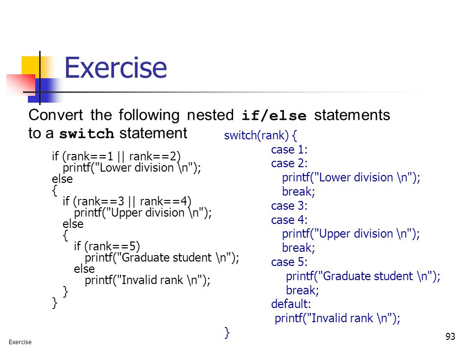 Exercise Convert the following nested if/else statements to a switch statement. if (rank==1 || rank==2)