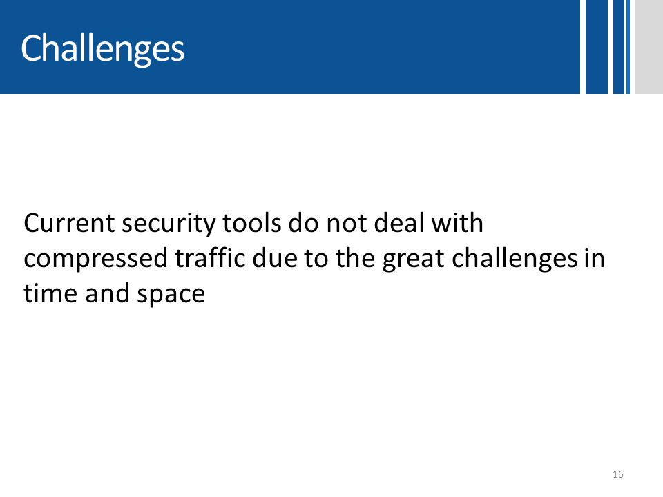 Challenges Current security tools do not deal with compressed traffic due to the great challenges in time and space.