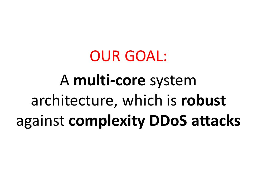 OUR GOAL: A multi-core system architecture, which is robust against complexity DDoS attacks