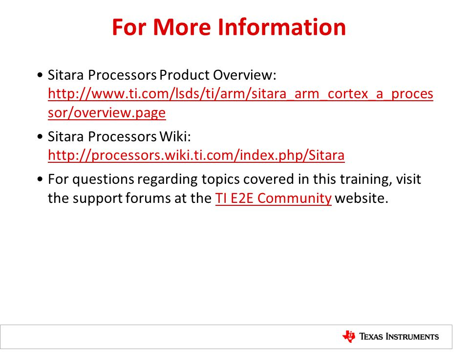 For More Information Sitara Processors Product Overview: http://www.ti.com/lsds/ti/arm/sitara_arm_cortex_a_proces sor/overview.page.