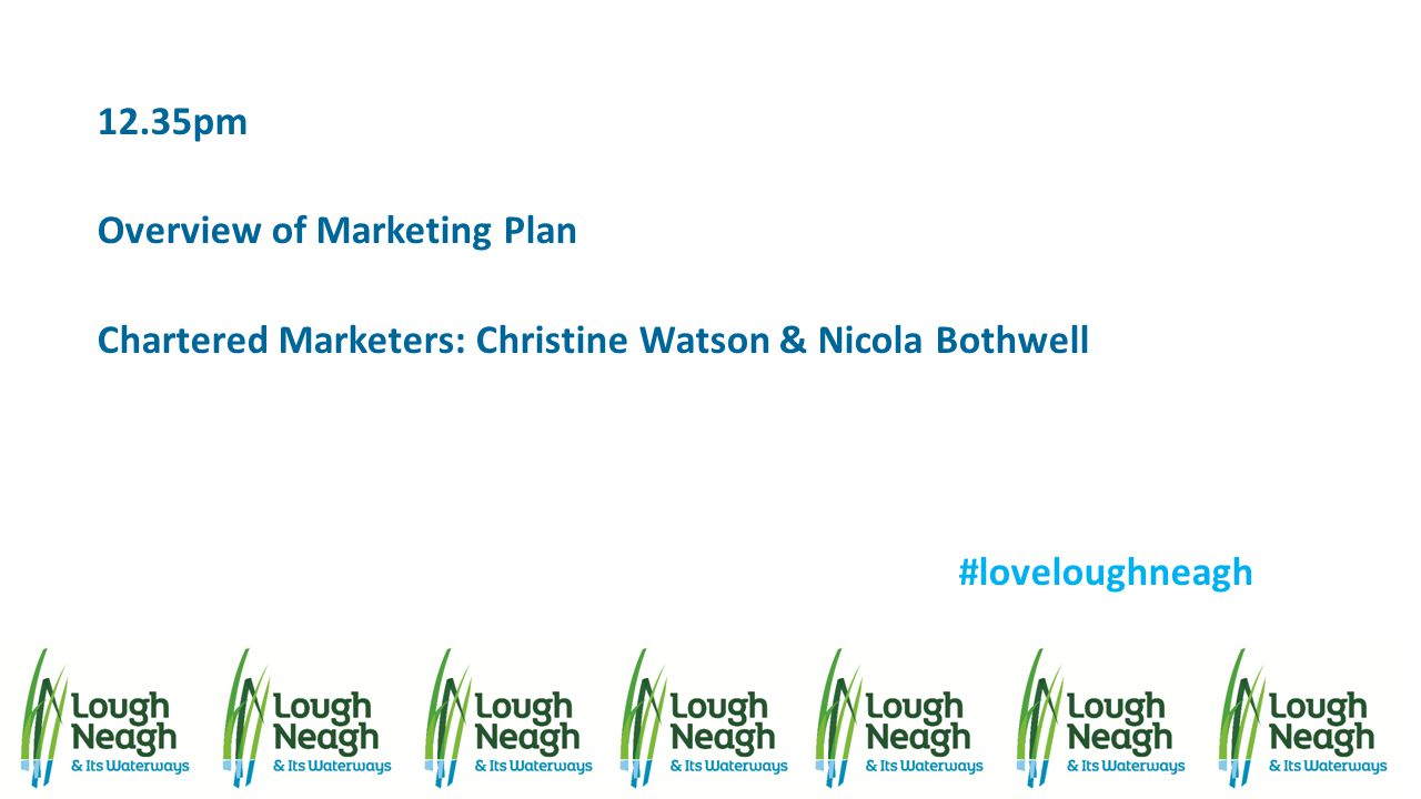 12.35pm Overview of Marketing Plan Chartered Marketers: Christine Watson & Nicola Bothwell #loveloughneagh