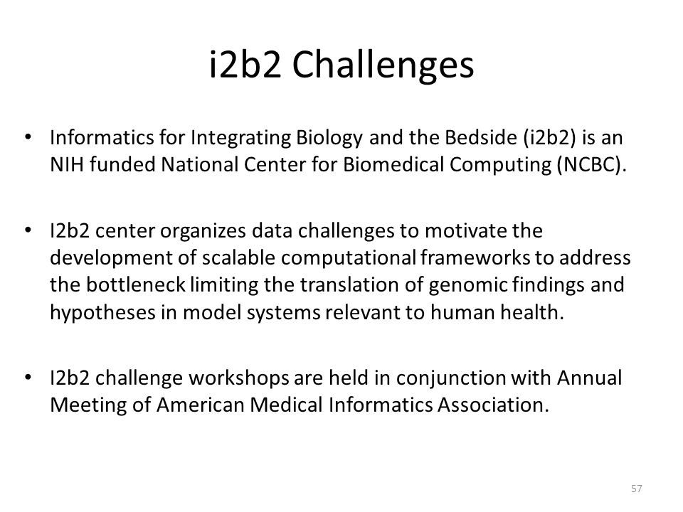 i2b2 Challenges Informatics for Integrating Biology and the Bedside (i2b2) is an NIH funded National Center for Biomedical Computing (NCBC).
