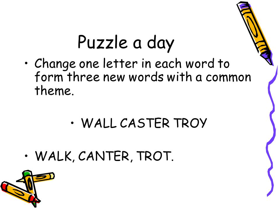 Puzzle a day Change one letter in each word to form three new words with a common theme. WALL CASTER TROY.