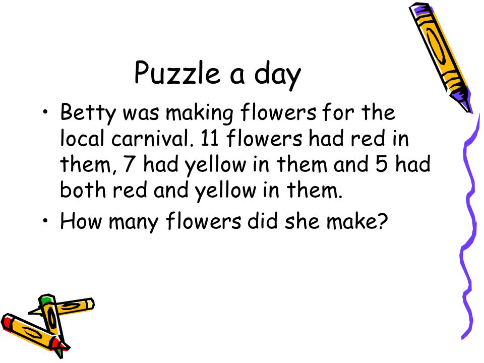 Puzzle a day Betty was making flowers for the local carnival. 11 flowers had red in them, 7 had yellow in them and 5 had both red and yellow in them.