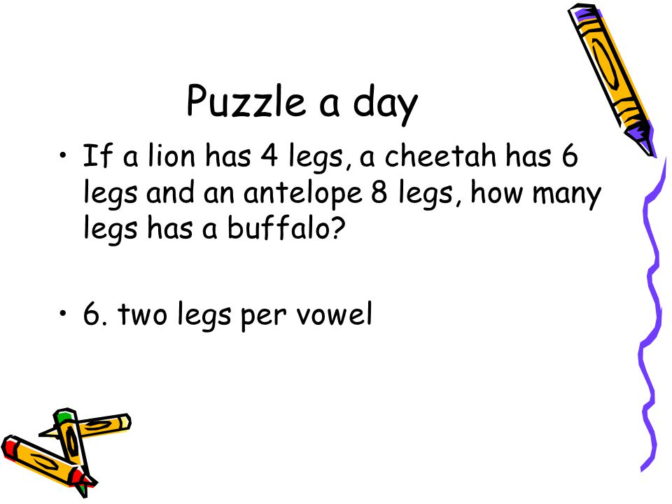 Puzzle a day If a lion has 4 legs, a cheetah has 6 legs and an antelope 8 legs, how many legs has a buffalo