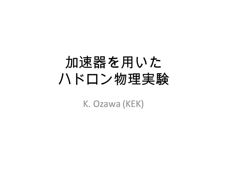 加速器を用いた ハドロン物理実験 K. Ozawa (KEK)