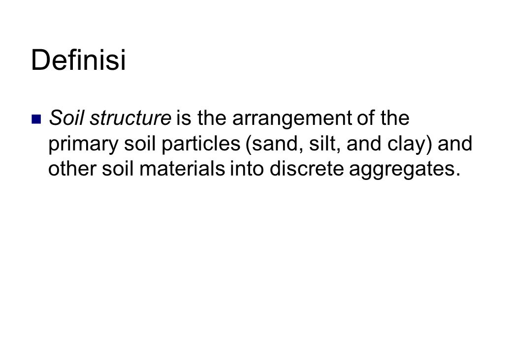 Definisi Soil structure is the arrangement of the primary soil particles (sand, silt, and clay) and other soil materials into discrete aggregates.
