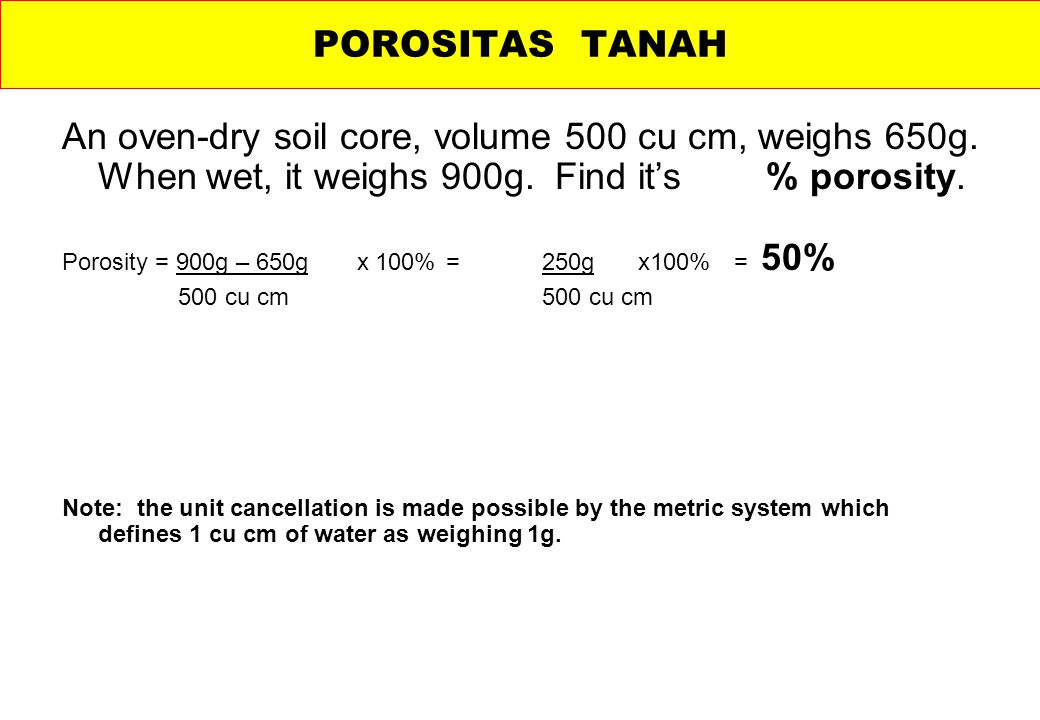 POROSITAS TANAH An oven-dry soil core, volume 500 cu cm, weighs 650g. When wet, it weighs 900g. Find it's % porosity.