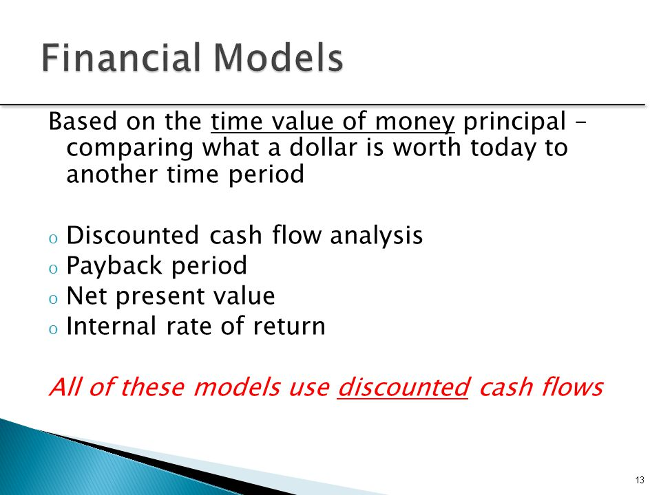 Financial Models Based on the time value of money principal – comparing what a dollar is worth today to another time period.