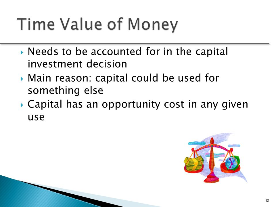 Time Value of Money Needs to be accounted for in the capital investment decision. Main reason: capital could be used for something else.