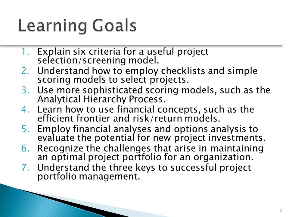 Learning Goals Explain six criteria for a useful project selection/screening model.