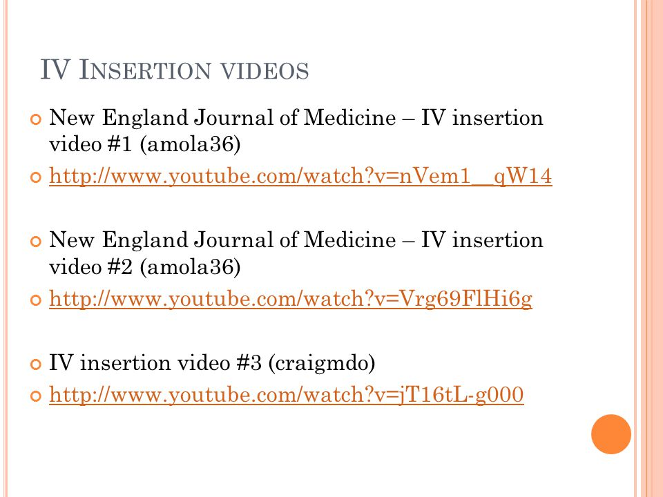 IV Insertion videos New England Journal of Medicine – IV insertion video #1 (amola36) http://www.youtube.com/watch v=nVem1__qW14.